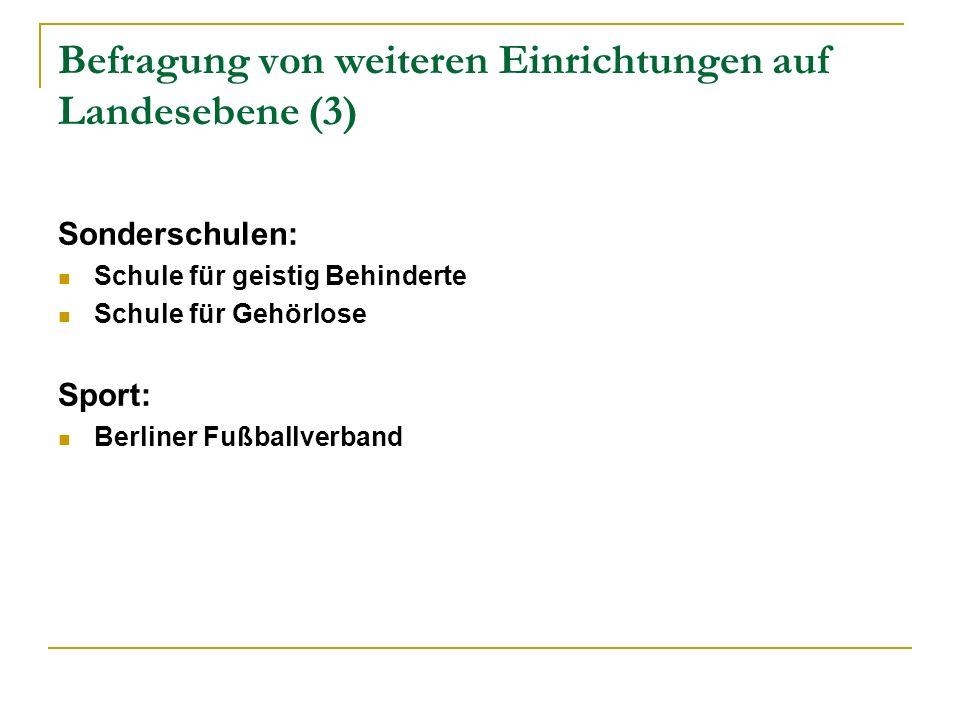 Befragung von weiteren Einrichtungen auf Landesebene (3) Sonderschulen: Schule für geistig Behinderte Schule für Gehörlose Sport: Berliner Fußballverband