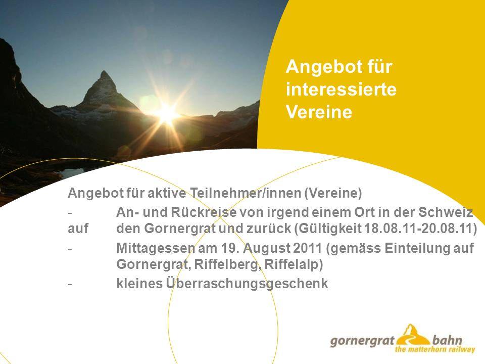 Angebot für aktive Teilnehmer/innen (Vereine) - An- und Rückreise von irgend einem Ort in der Schweiz auf den Gornergrat und zurück (Gültigkeit 18.08.11-20.08.11) - Mittagessen am 19.