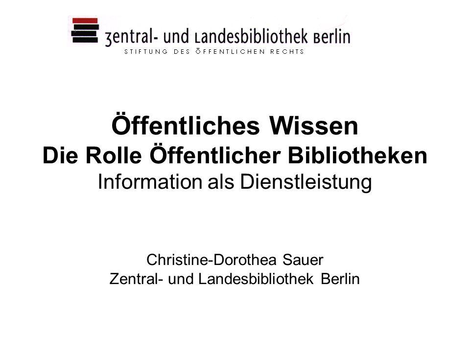 Öffentliches Wissen Die Rolle Öffentlicher Bibliotheken Information als Dienstleistung Christine-Dorothea Sauer Zentral- und Landesbibliothek Berlin