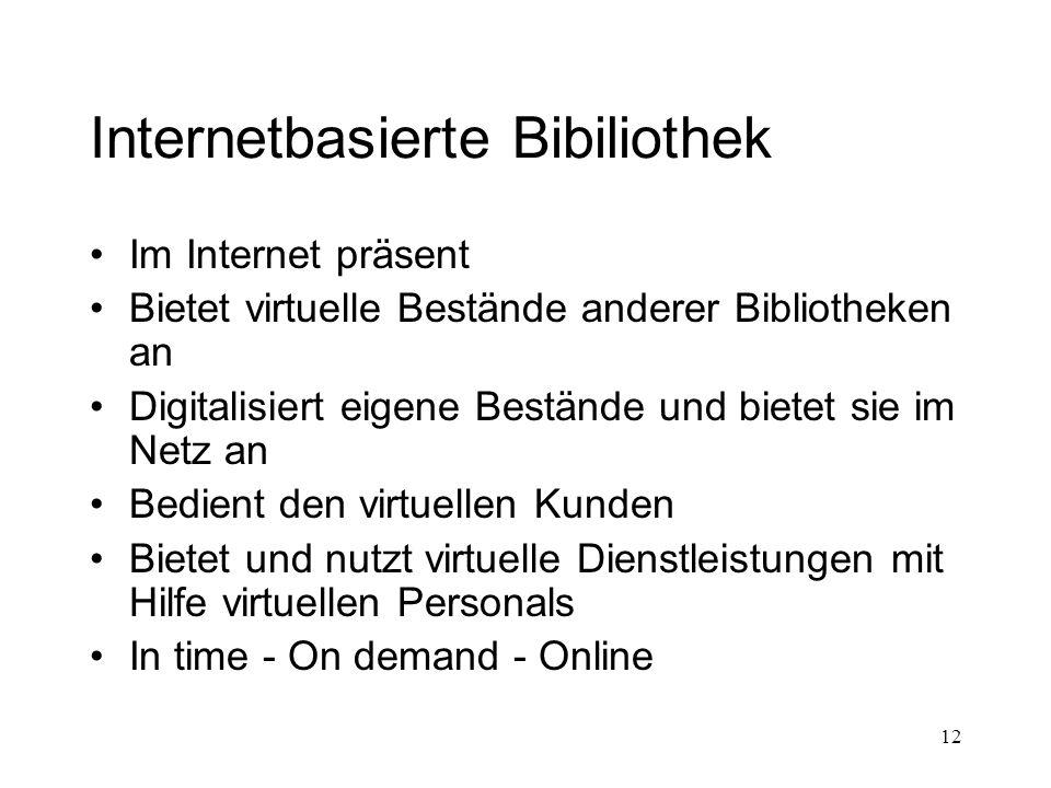 12 Internetbasierte Bibiliothek Im Internet präsent Bietet virtuelle Bestände anderer Bibliotheken an Digitalisiert eigene Bestände und bietet sie im Netz an Bedient den virtuellen Kunden Bietet und nutzt virtuelle Dienstleistungen mit Hilfe virtuellen Personals In time - On demand - Online