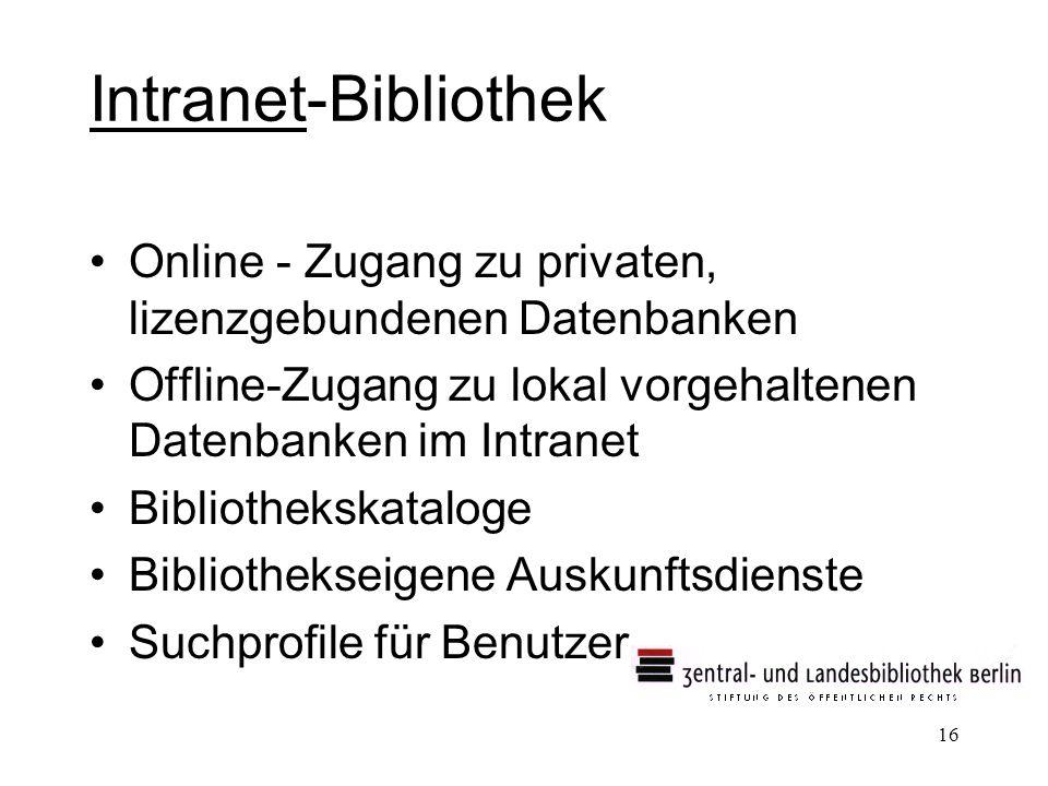 16 Intranet-Bibliothek Online - Zugang zu privaten, lizenzgebundenen Datenbanken Offline-Zugang zu lokal vorgehaltenen Datenbanken im Intranet Bibliothekskataloge Bibliothekseigene Auskunftsdienste Suchprofile für Benutzer