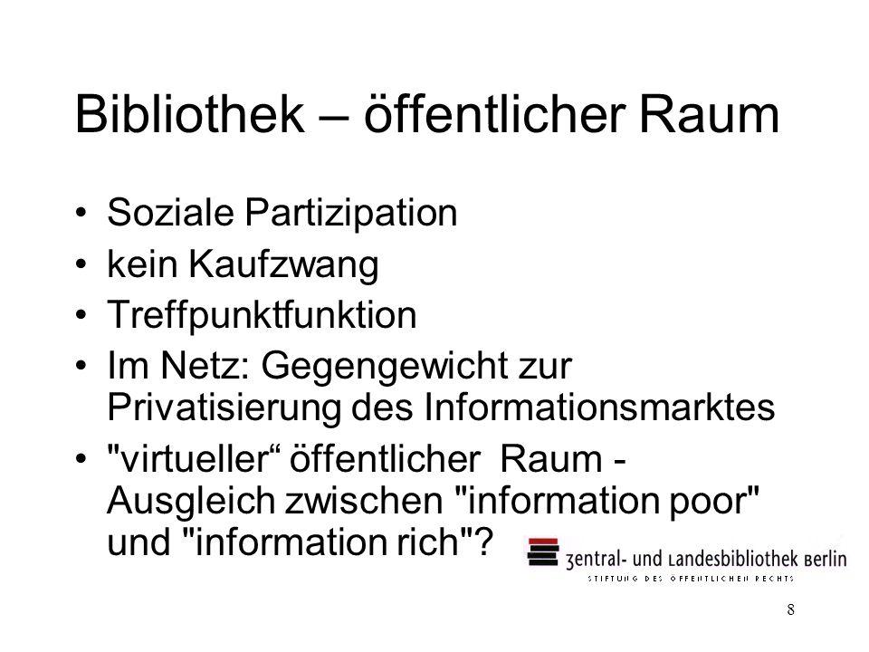 8 Bibliothek – öffentlicher Raum Soziale Partizipation kein Kaufzwang Treffpunktfunktion Im Netz: Gegengewicht zur Privatisierung des Informationsmark