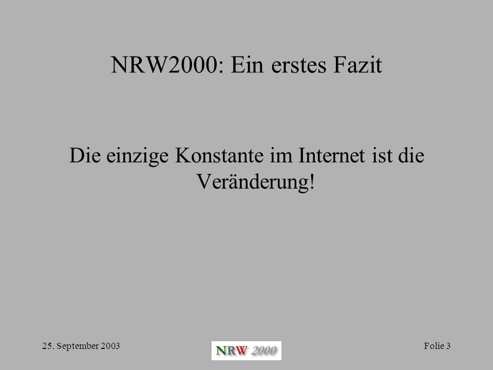 25. September 2003Folie 3 NRW2000: Ein erstes Fazit Die einzige Konstante im Internet ist die Veränderung!