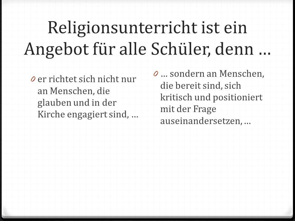 Religionsunterricht ist ein Angebot für alle Schüler, denn … 0 er richtet sich nicht nur an Menschen, die glauben und in der Kirche engagiert sind, … 0 … sondern an Menschen, die bereit sind, sich kritisch und positioniert mit der Frage auseinandersetzen, …