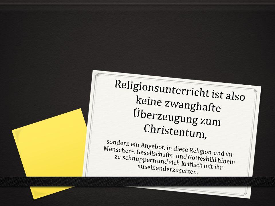 Religionsunterricht ist also keine zwanghafte Überzeugung zum Christentum, sondern ein Angebot, in diese Religion und ihr Menschen-, Gesellschafts- und Gottesbild hinein zu schnuppern und sich kritisch mit ihr auseinanderzusetzen.