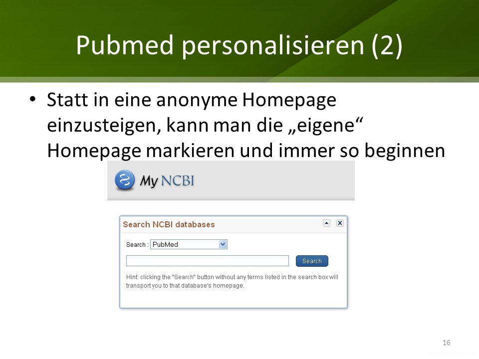 Pubmed personalisieren (2) 16 Statt in eine anonyme Homepage einzusteigen, kann man die eigene Homepage markieren und immer so beginnen