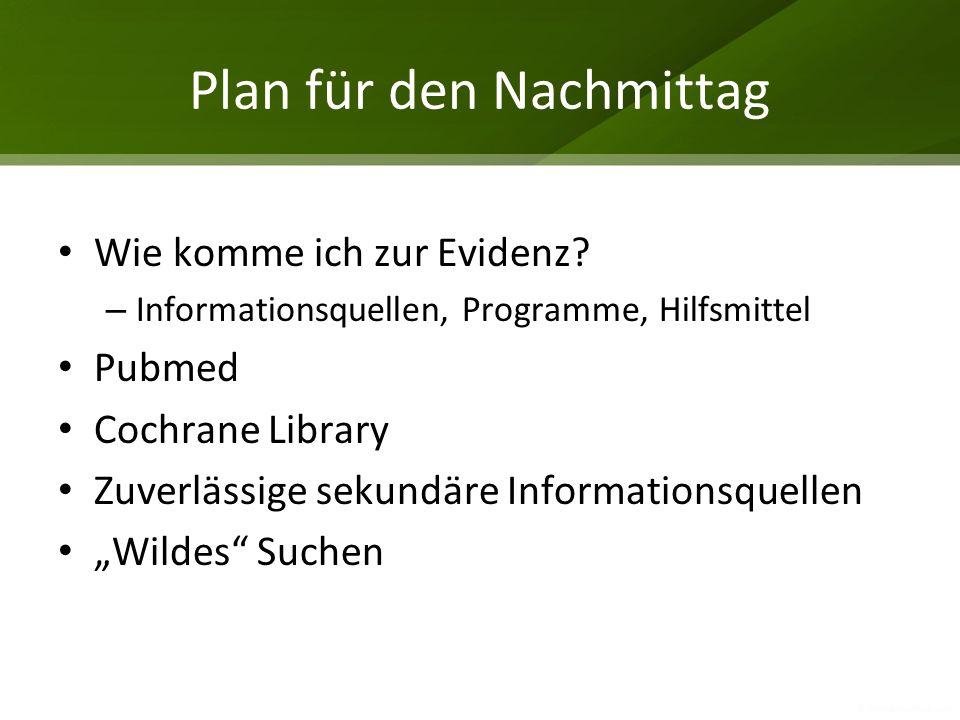 Plan für den Nachmittag Wie komme ich zur Evidenz? – Informationsquellen, Programme, Hilfsmittel Pubmed Cochrane Library Zuverlässige sekundäre Inform