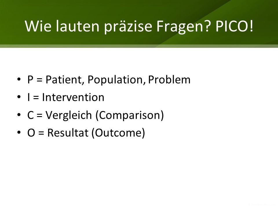 Wie lauten präzise Fragen? PICO! P = Patient, Population, Problem I = Intervention C = Vergleich (Comparison) O = Resultat (Outcome)