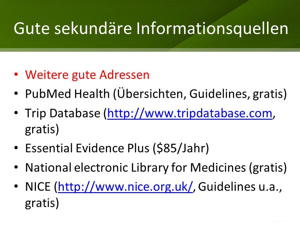 Gute sekundäre Informationsquellen Weitere gute Adressen PubMed Health (Übersichten, Guidelines, gratis) Trip Database (http://www.tripdatabase.com, g