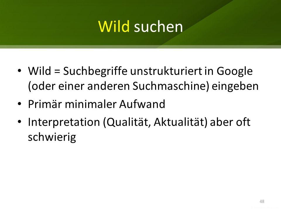 Wild suchen Wild = Suchbegriffe unstrukturiert in Google (oder einer anderen Suchmaschine) eingeben Primär minimaler Aufwand Interpretation (Qualität,