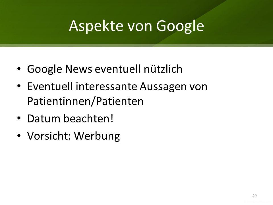 Aspekte von Google Google News eventuell nützlich Eventuell interessante Aussagen von Patientinnen/Patienten Datum beachten! Vorsicht: Werbung 49