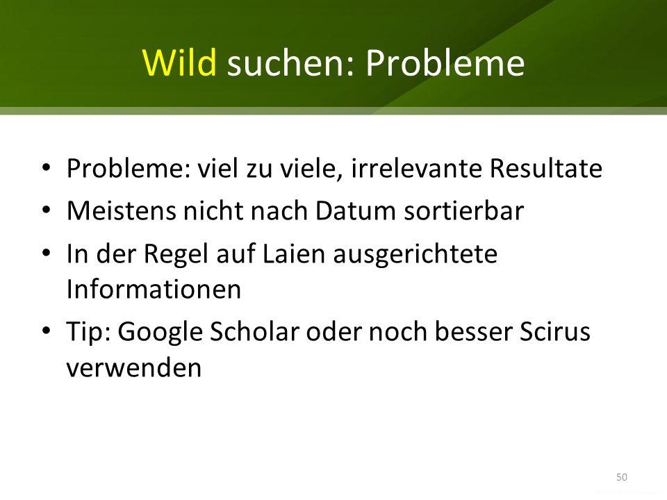 Wild suchen: Probleme Probleme: viel zu viele, irrelevante Resultate Meistens nicht nach Datum sortierbar In der Regel auf Laien ausgerichtete Informa