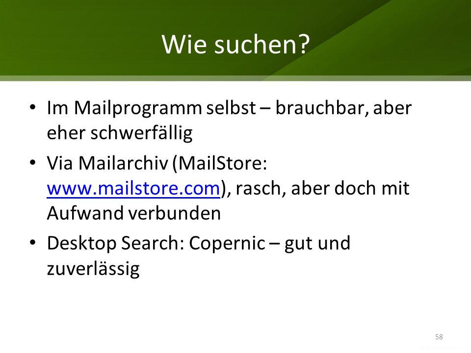 Wie suchen? Im Mailprogramm selbst – brauchbar, aber eher schwerfällig Via Mailarchiv (MailStore: www.mailstore.com), rasch, aber doch mit Aufwand ver