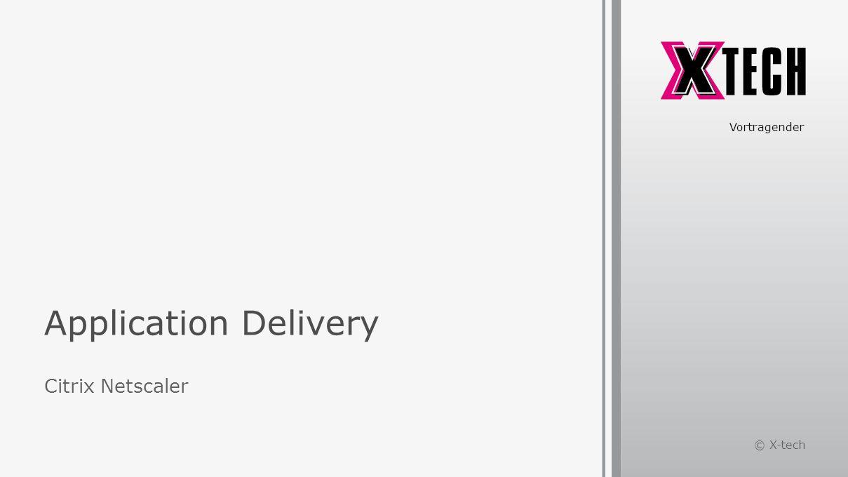 Application Delivery Citrix Netscaler Vortragender © X-tech