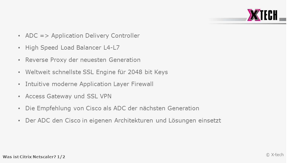 © X-tech Was ist Citrix Netscaler? 1/2 ADC => Application Delivery Controller High Speed Load Balancer L4-L7 Reverse Proxy der neuesten Generation Wel