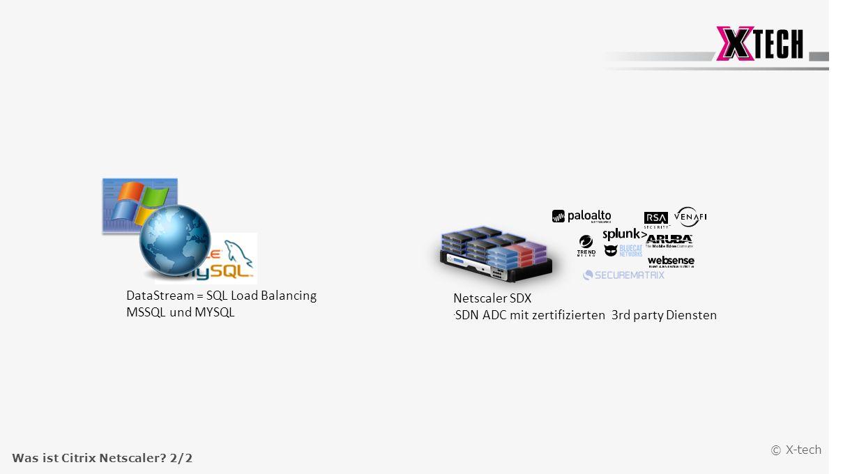 © X-tech DataStream = SQL Load Balancing MSSQL und MYSQL Netscaler SDX. SDN ADC mit zertifizierten 3rd party Diensten Was ist Citrix Netscaler? 2/2