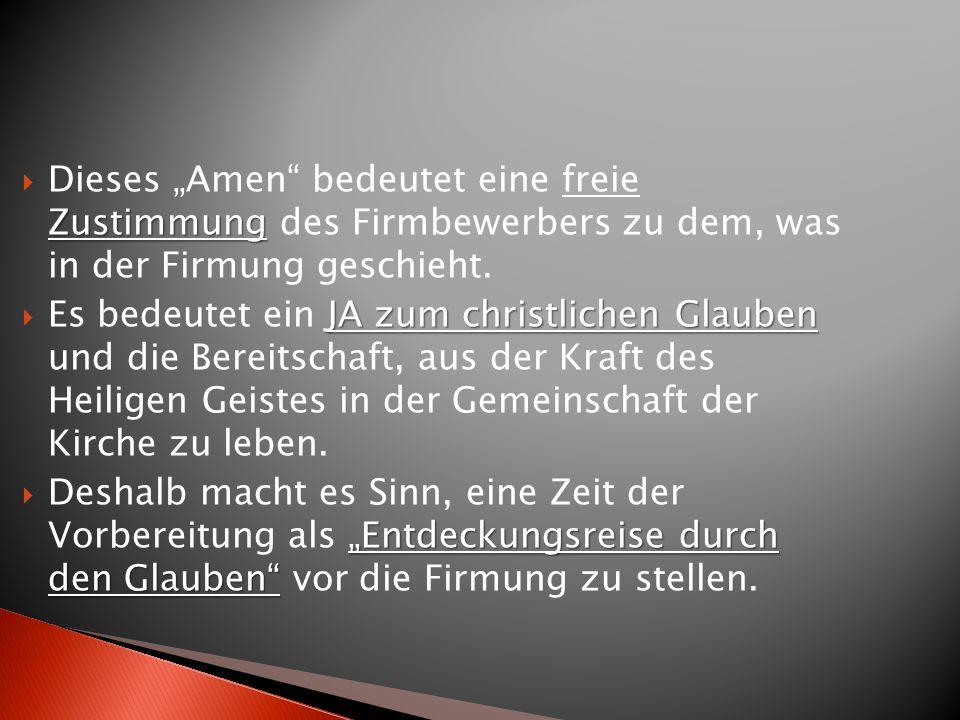 Zustimmung Dieses Amen bedeutet eine freie Zustimmung des Firmbewerbers zu dem, was in der Firmung geschieht. JA zum christlichen Glauben Es bedeutet