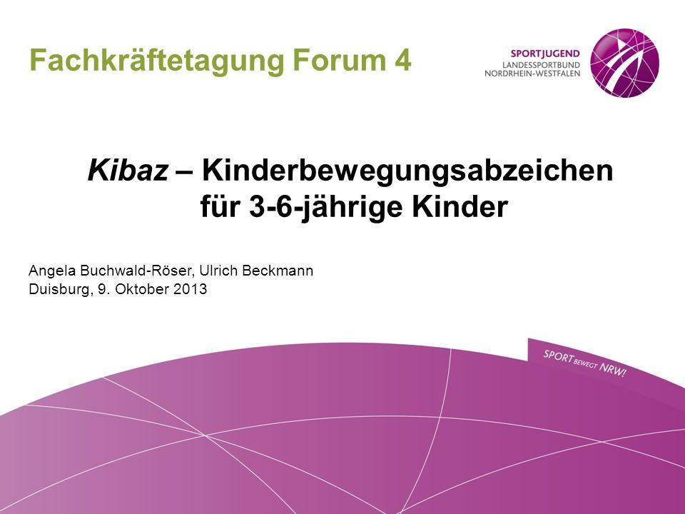 Fachkräftetagung Forum 4 Kibaz – Kinderbewegungsabzeichen für 3-6-jährige Kinder Angela Buchwald-Röser, Ulrich Beckmann Duisburg, 9. Oktober 2013