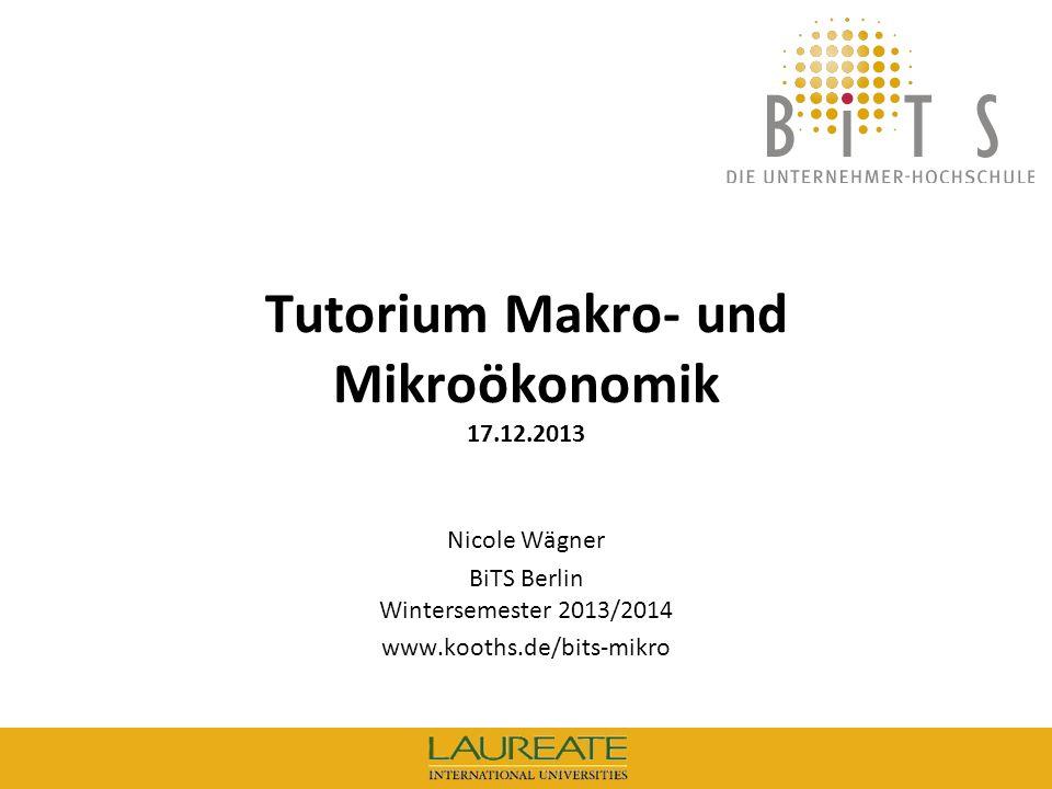 BiTS: Tutorium Mikroökonomik, 17.12.2013 1 Tutorium Makro- und Mikroökonomik 17.12.2013 Nicole Wägner BiTS Berlin Wintersemester 2013/2014 www.kooths.