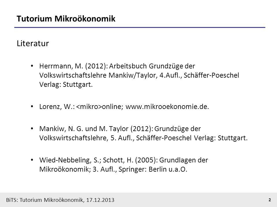 BiTS: Tutorium Mikroökonomik, 17.12.2013 2 Tutorium Mikroökonomik Literatur Herrmann, M. (2012): Arbeitsbuch Grundzüge der Volkswirtschaftslehre Manki
