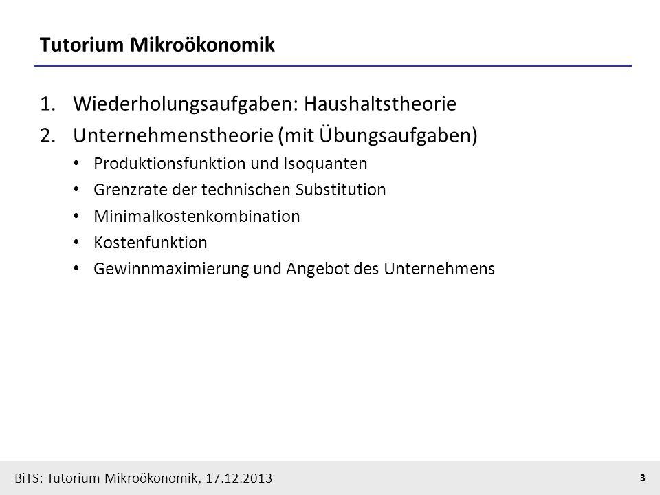 BiTS: Tutorium Mikroökonomik, 17.12.2013 3 Tutorium Mikroökonomik 1.Wiederholungsaufgaben: Haushaltstheorie 2.Unternehmenstheorie (mit Übungsaufgaben)