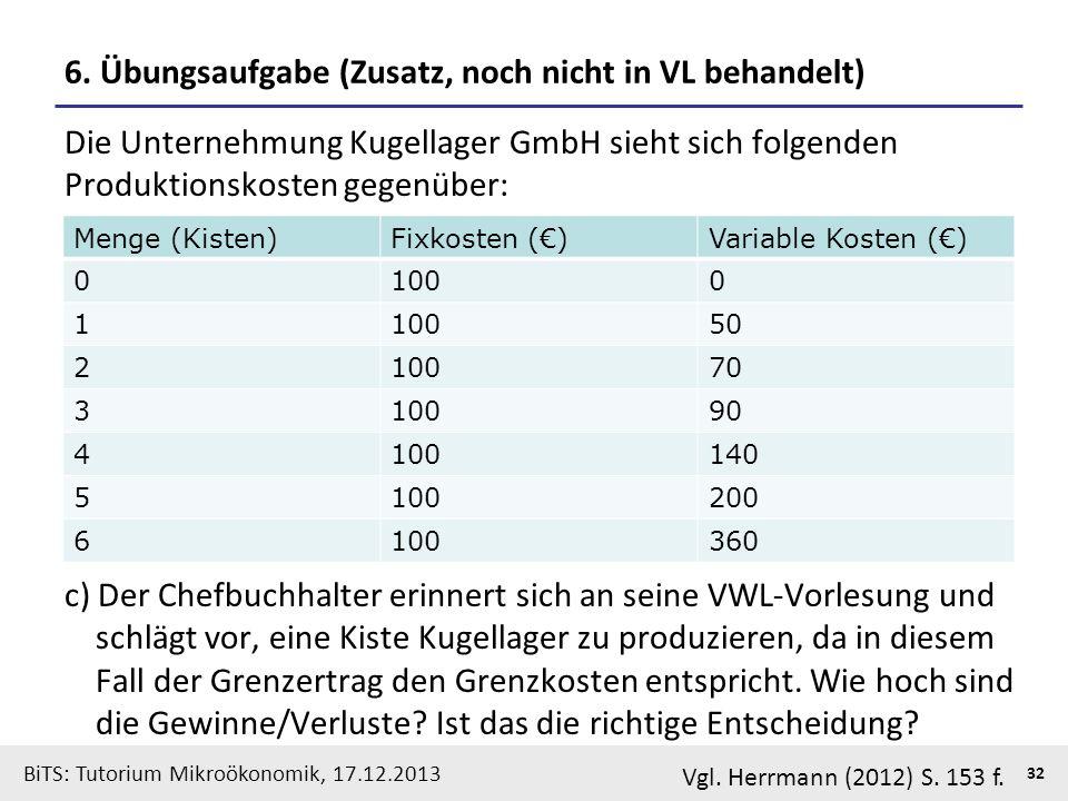 BiTS: Tutorium Mikroökonomik, 17.12.2013 32 6. Übungsaufgabe (Zusatz, noch nicht in VL behandelt) Die Unternehmung Kugellager GmbH sieht sich folgende