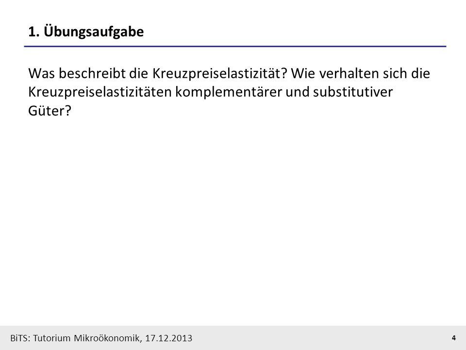 BiTS: Tutorium Mikroökonomik, 17.12.2013 4 1. Übungsaufgabe Was beschreibt die Kreuzpreiselastizität? Wie verhalten sich die Kreuzpreiselastizitäten k