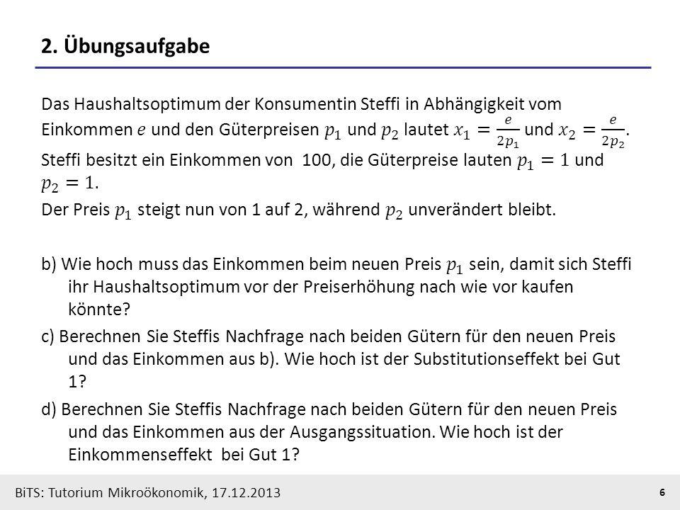 BiTS: Tutorium Mikroökonomik, 17.12.2013 7 Wiederholung: Optimale Entscheidung des Haushalts Online-Quelle Welche Mengen von Gut X fragt der Haushalt nach, wenn der Preis variiert?