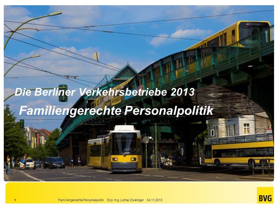 Familiengerechte Personalpolitik Dipl. Ing. Lothar Zweiniger 04.11.20131 Die Berliner Verkehrsbetriebe 2013 Familiengerechte Personalpolitik