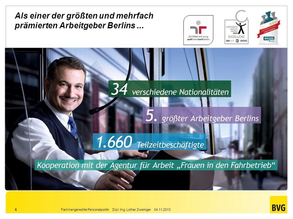 Familiengerechte Personalpolitik Dipl. Ing. Lothar Zweiniger 04.11.20136 Als einer der größten und mehrfach prämierten Arbeitgeber Berlins...