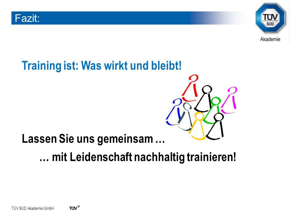 TÜV SÜD Akademie GmbH Fazit: Training ist: Was wirkt und bleibt! Lassen Sie uns gemeinsam … … mit Leidenschaft nachhaltig trainieren!