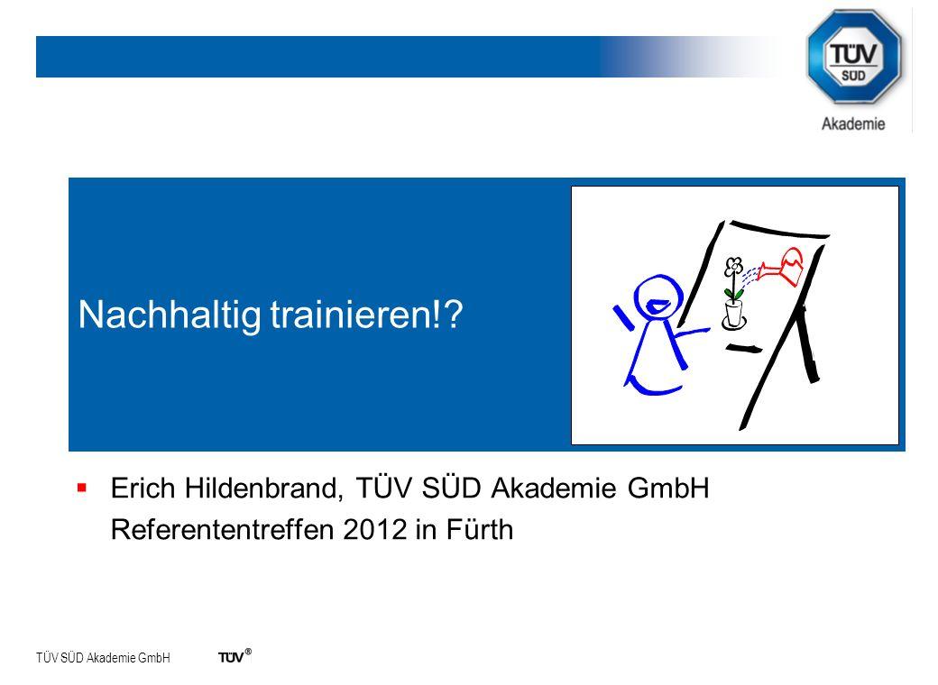TÜV SÜD Akademie GmbH Nachhaltig trainieren!? Erich Hildenbrand, TÜV SÜD Akademie GmbH Referententreffen 2012 in Fürth