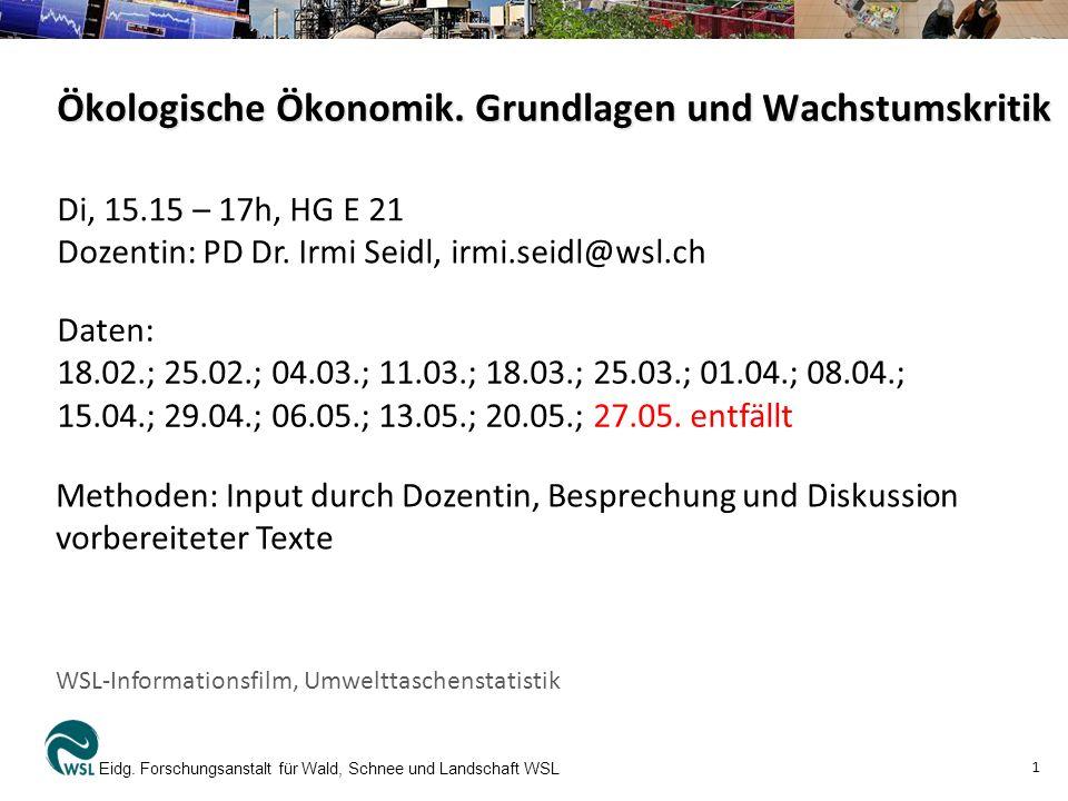Ökologische Ökonomik. Grundlagen und Wachstumskritik Eidg. Forschungsanstalt für Wald, Schnee und Landschaft WSL 1 Di, 15.15 – 17h, HG E 21 Dozentin: