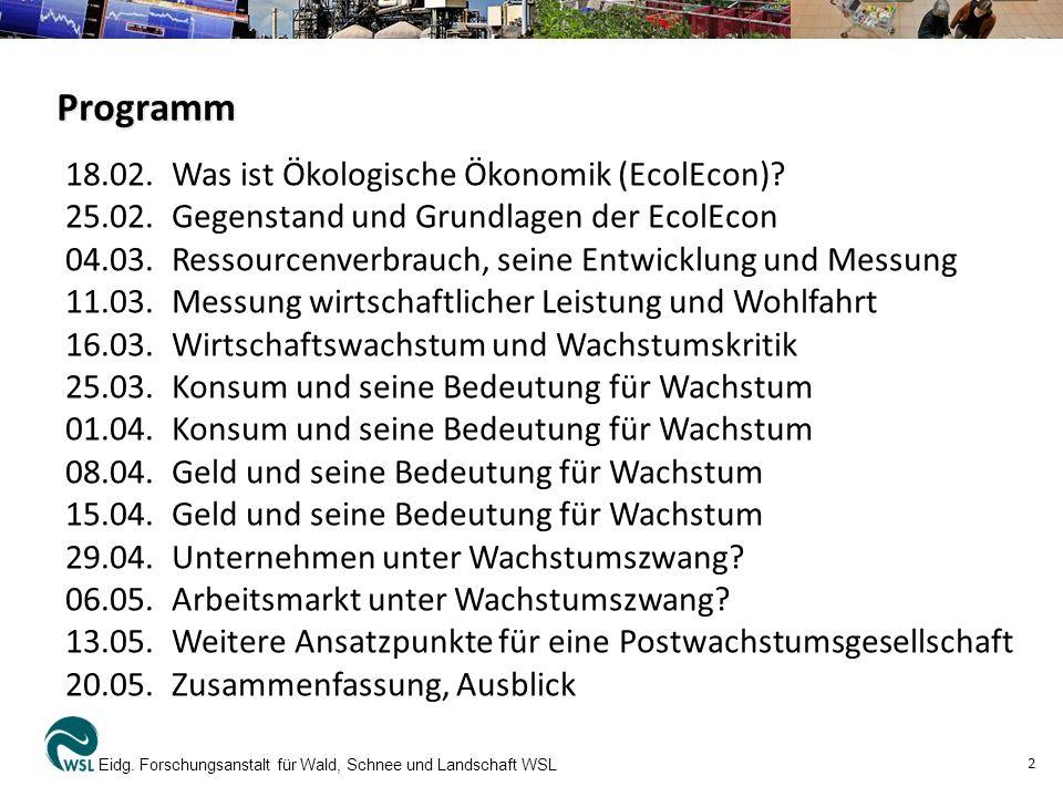 Programm Eidg. Forschungsanstalt für Wald, Schnee und Landschaft WSL 2 18.02. Was ist Ökologische Ökonomik (EcolEcon)? 25.02.Gegenstand und Grundlagen