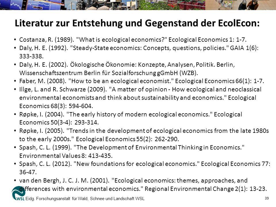 Literatur zur Entstehung und Gegenstand der EcolEcon: Eidg. Forschungsanstalt für Wald, Schnee und Landschaft WSL 39 Costanza, R. (1989).