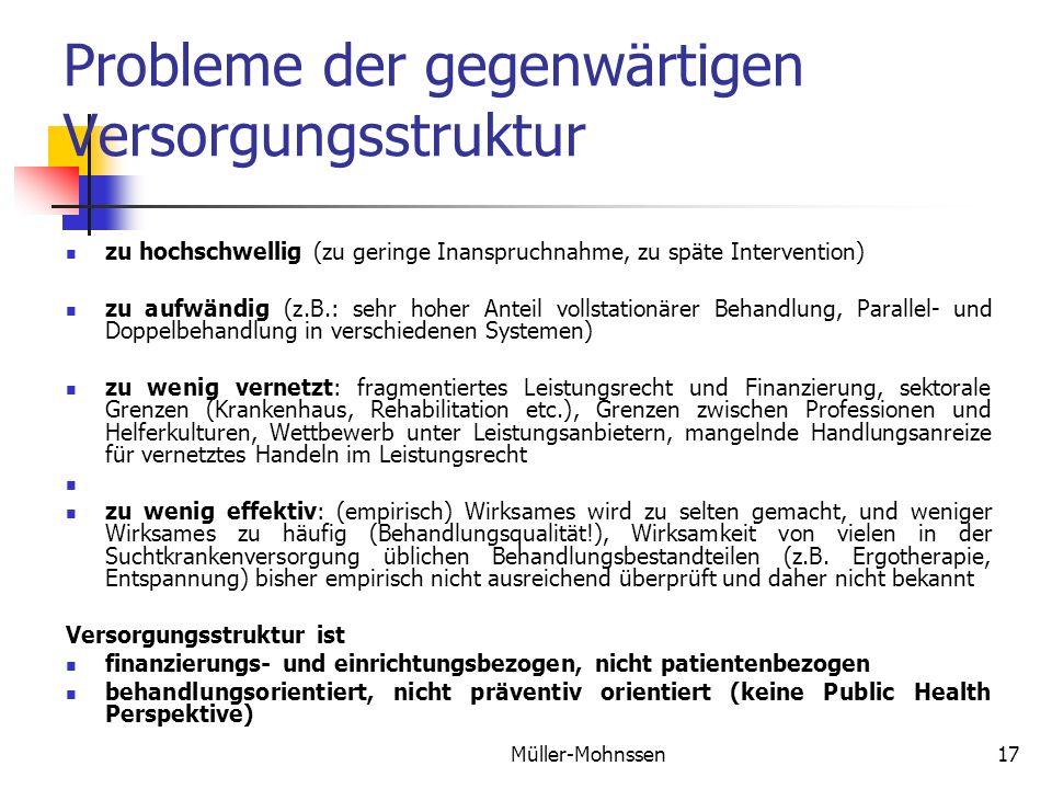 Müller-Mohnssen17 Probleme der gegenwärtigen Versorgungsstruktur zu hochschwellig (zu geringe Inanspruchnahme, zu späte Intervention) zu aufwändig (z.B.: sehr hoher Anteil vollstationärer Behandlung, Parallel- und Doppelbehandlung in verschiedenen Systemen) zu wenig vernetzt: fragmentiertes Leistungsrecht und Finanzierung, sektorale Grenzen (Krankenhaus, Rehabilitation etc.), Grenzen zwischen Professionen und Helferkulturen, Wettbewerb unter Leistungsanbietern, mangelnde Handlungsanreize für vernetztes Handeln im Leistungsrecht zu wenig effektiv: (empirisch) Wirksames wird zu selten gemacht, und weniger Wirksames zu häufig (Behandlungsqualität!), Wirksamkeit von vielen in der Suchtkrankenversorgung üblichen Behandlungsbestandteilen (z.B.