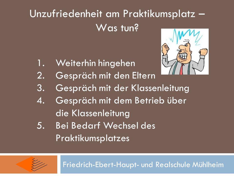 Friedrich-Ebert-Haupt- und Realschule Mühlheim Unzufriedenheit am Praktikumsplatz – Was tun? 1.Weiterhin hingehen 2.Gespräch mit den Eltern 3.Gespräch