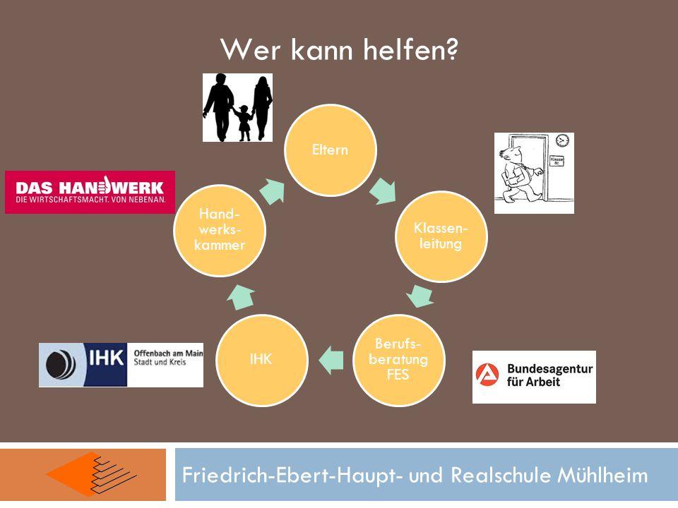 Eltern Klassen- leitung Berufs- beratung FES IHK Hand- werks- kammer Friedrich-Ebert-Haupt- und Realschule Mühlheim Wer kann helfen?