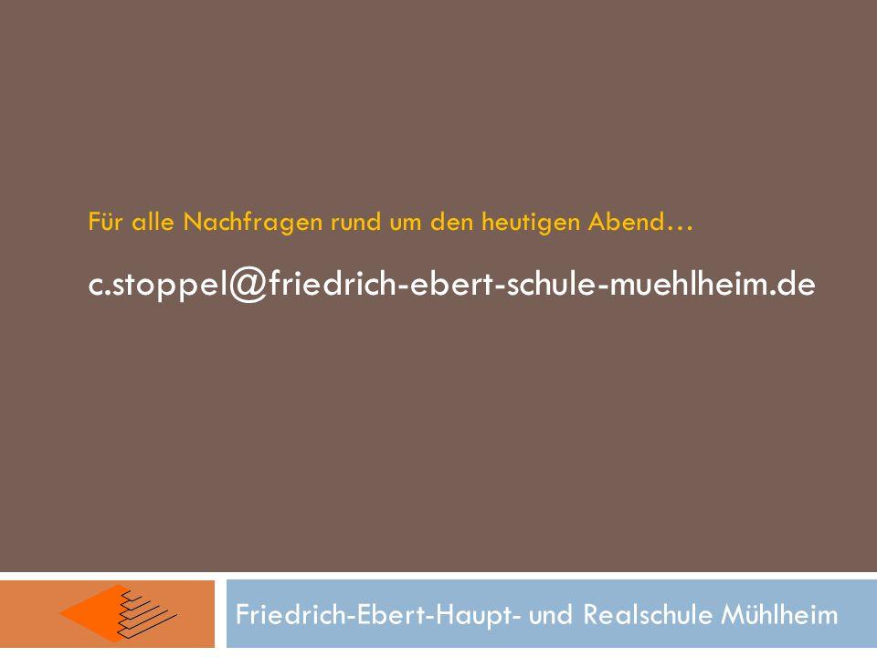 Friedrich-Ebert-Haupt- und Realschule Mühlheim Für alle Nachfragen rund um den heutigen Abend… c.stoppel@friedrich-ebert-schule-muehlheim.de