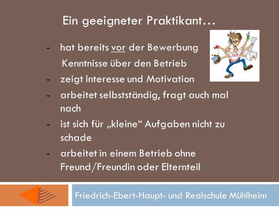 Friedrich-Ebert-Haupt- und Realschule Mühlheim Ein geeigneter Praktikant… -hat bereits vor der Bewerbung Kenntnisse über den Betrieb -zeigt Interesse