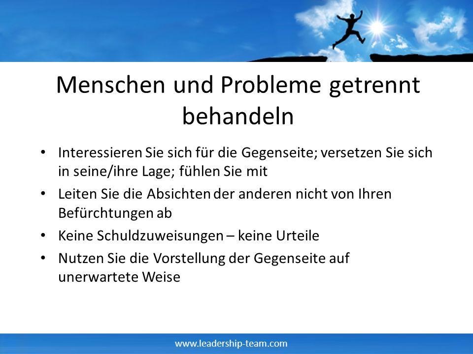 www.leadership-team.com Menschen und Probleme getrennt behandeln Interessieren Sie sich für die Gegenseite; versetzen Sie sich in seine/ihre Lage; füh