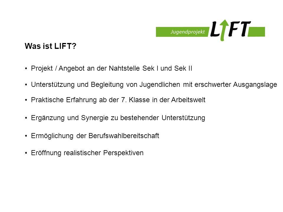 Was ist LIFT? Projekt / Angebot an der Nahtstelle Sek I und Sek II Unterstützung und Begleitung von Jugendlichen mit erschwerter Ausgangslage Praktisc