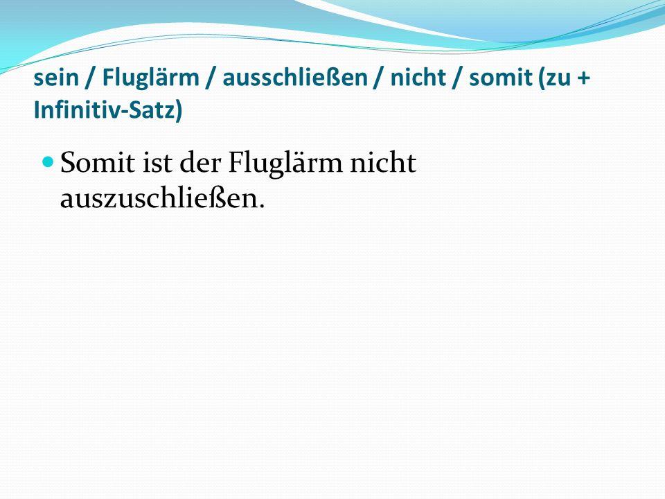 sein / Fluglärm / ausschließen / nicht / somit (zu + Infinitiv-Satz) Somit ist der Fluglärm nicht auszuschließen.