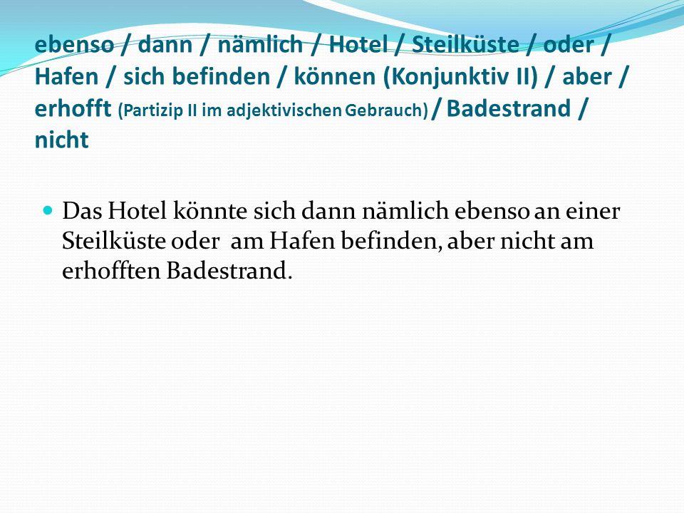 ebenso / dann / nämlich / Hotel / Steilküste / oder / Hafen / sich befinden / können (Konjunktiv II) / aber / erhofft (Partizip II im adjektivischen G