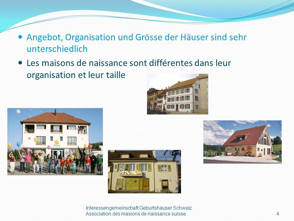 Angebot, Organisation und Grösse der Häuser sind sehr unterschiedlich Les maisons de naissance sont différentes dans leur organisation et leur taille Interessengemeinschaft Geburtshäuser Schweiz Association des masions de naissance suisse4