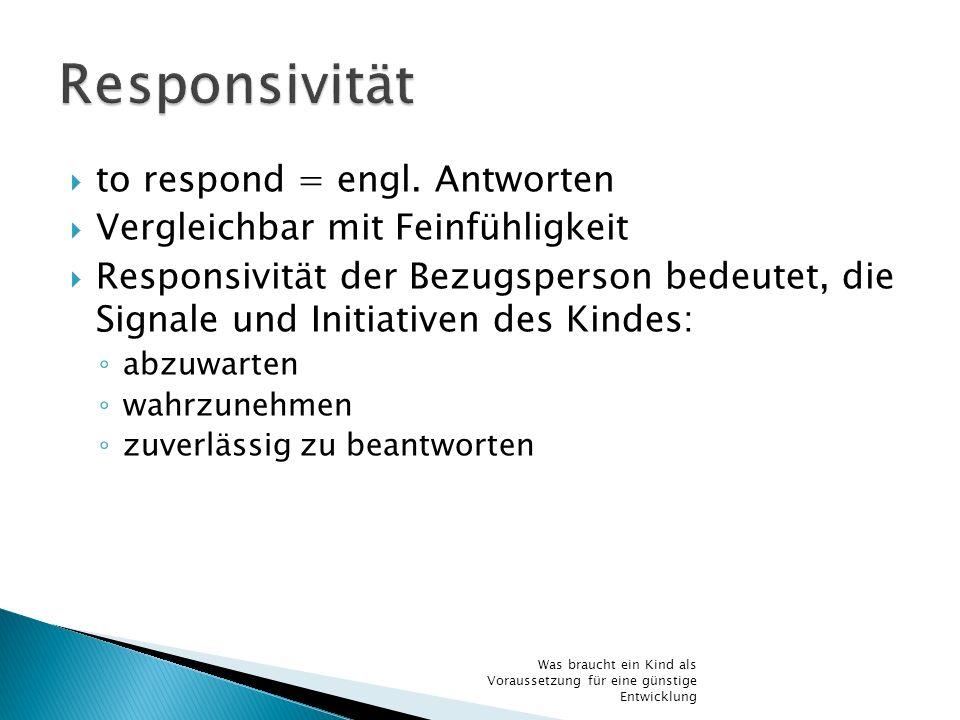 to respond = engl. Antworten Vergleichbar mit Feinfühligkeit Responsivität der Bezugsperson bedeutet, die Signale und Initiativen des Kindes: abzuwart