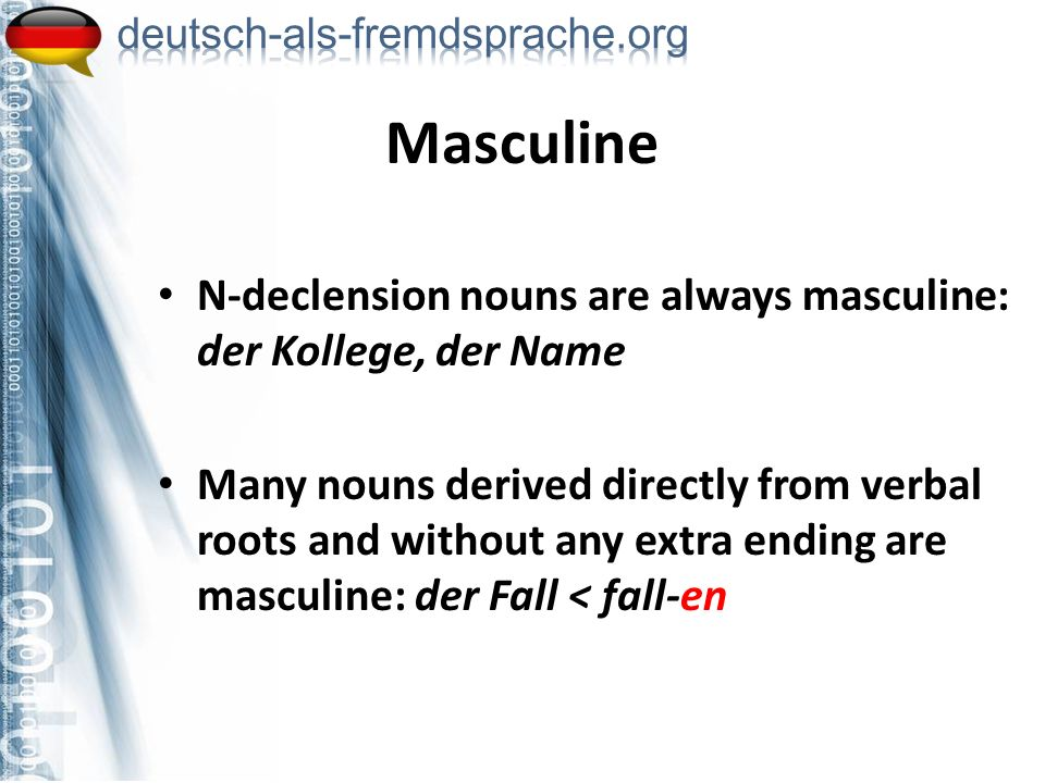 N-declension nouns are always masculine: der Kollege, der Name Many nouns derived directly from verbal roots and without any extra ending are masculin