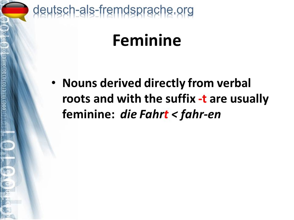 Nouns derived directly from verbal roots and with the suffix -t are usually feminine: die Fahrt < fahr-en Feminine