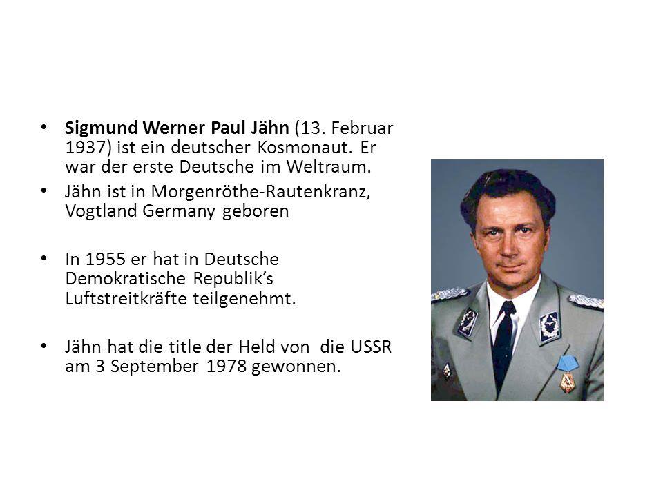 Sigmund Werner Paul Jähn (13. Februar 1937) ist ein deutscher Kosmonaut. Er war der erste Deutsche im Weltraum. Jähn ist in Morgenröthe-Rautenkranz, V