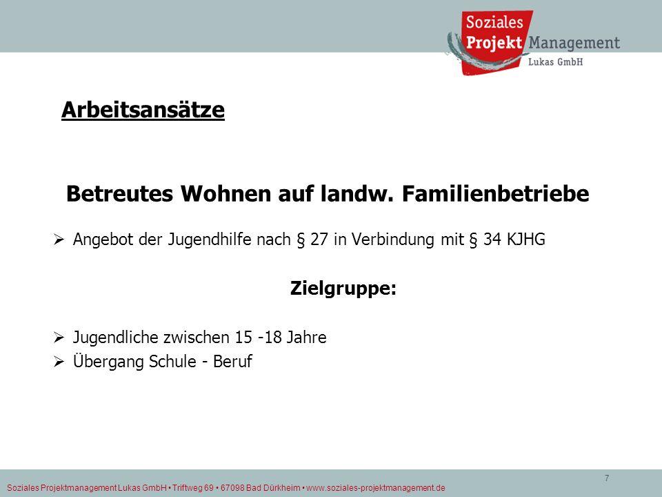 Soziales Projektmanagement Lukas GmbH Triftweg 69 67098 Bad Dürkheim www.soziales-projektmanagement.de 7 Arbeitsansätze Betreutes Wohnen auf landw. Fa